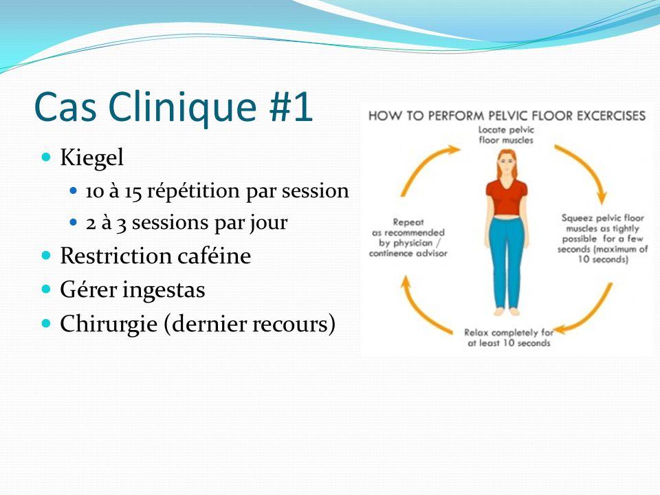 Cas Clinique #1 Kiegel 10 à 15 répétition par session 2 à 3 sessions par jour Restriction caféine Gérer ingestas Chirurgie (dernier recours)