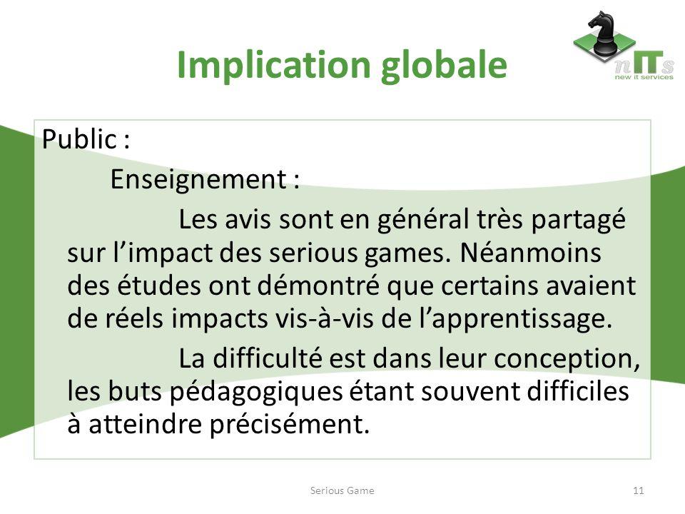 Implication globale Public : Enseignement : Les avis sont en général très partagé sur limpact des serious games. Néanmoins des études ont démontré que