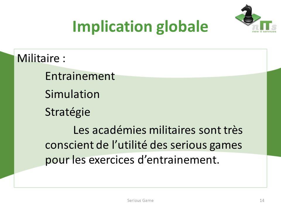 Implication globale Militaire : Entrainement Simulation Stratégie Les académies militaires sont très conscient de lutilité des serious games pour les