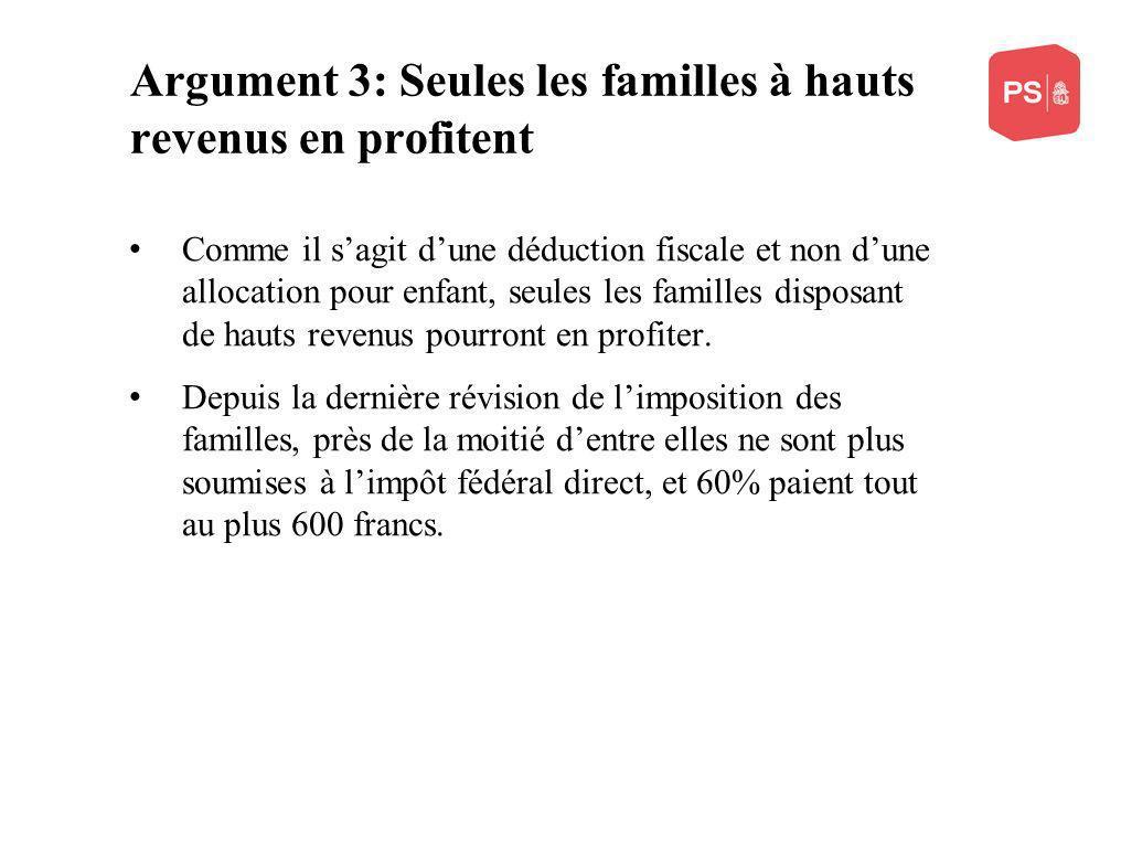 Argument 3: Seules les familles à hauts revenus en profitent Comme il sagit dune déduction fiscale et non dune allocation pour enfant, seules les familles disposant de hauts revenus pourront en profiter.