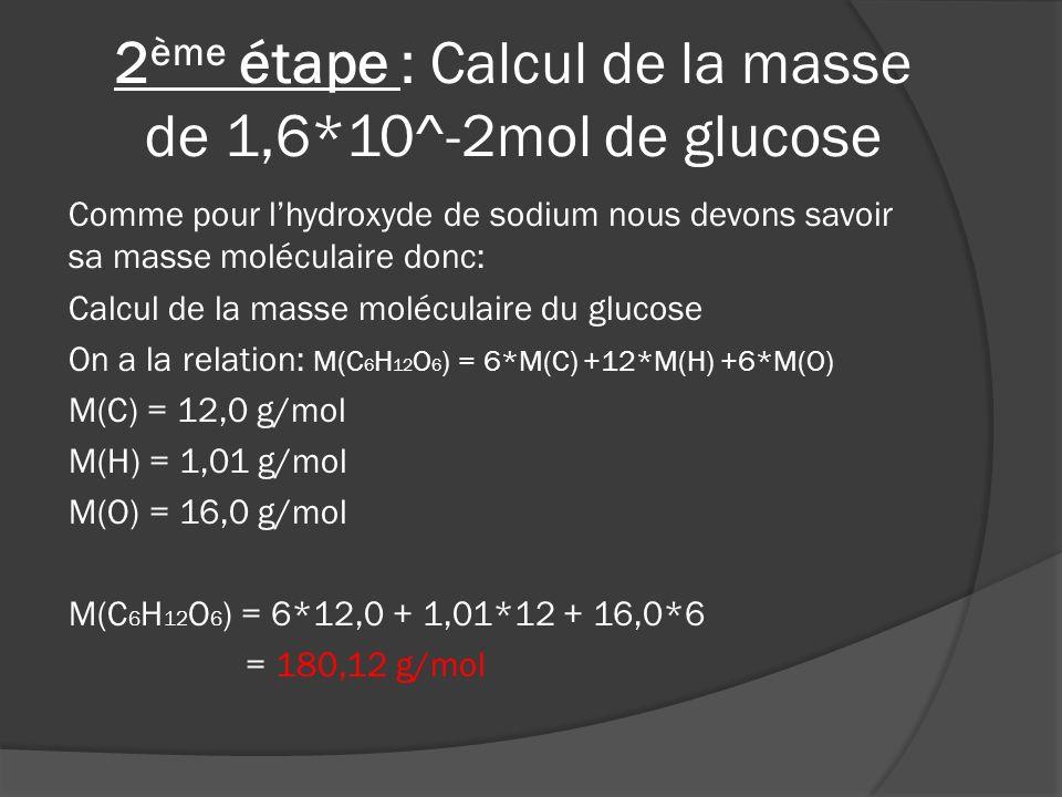 Ensuite nous calculons la masse de 1,6*10^-2 mol de glucose: Calcul de la masse de 1,6*10^-2 mol de glucose On a la relation: m=n*M n = 180,12 g/mol M = 1,6*10^-2 mol m = 180,12*1,6*10^-2 = 2,88g On a besoin de 2,88g de glucose