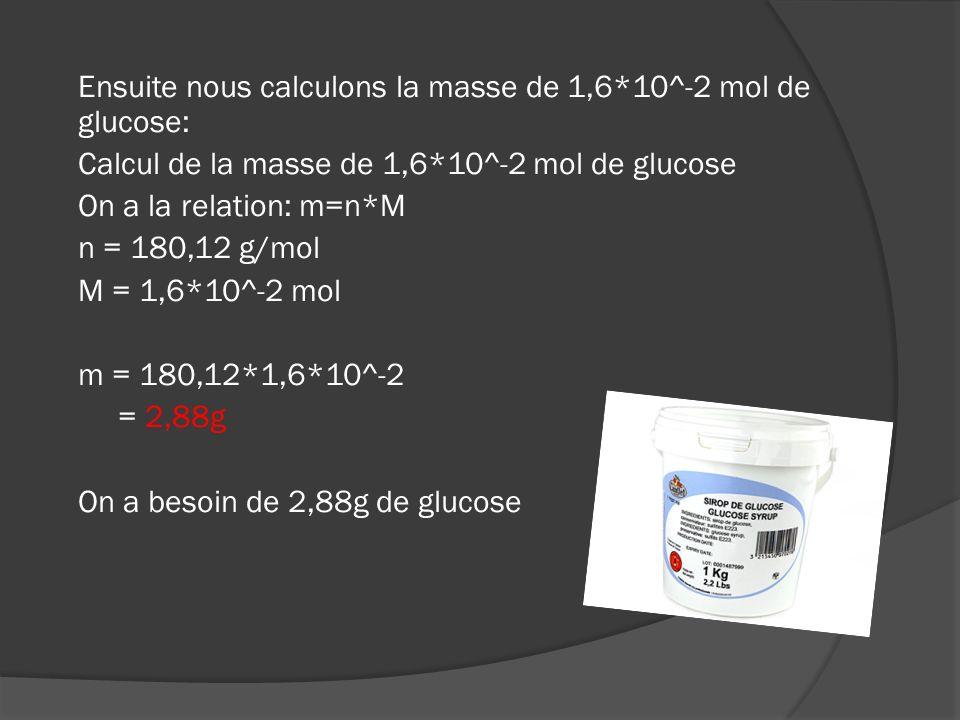 3 ème étape : Calcul de la masse de 7 mol deau Comme pour le glucose nous devons savoir sa masse moléculaire donc: Calcul de la masse moléculaire de leau On a la relation: M(H 2 O) = 2*M(H) + M(O) M(H) = 1,01 g/mol M(O) = 16,0 g/mol M(H 2 O) = 2*1,01 + 16,0 = 18,02 g/mol