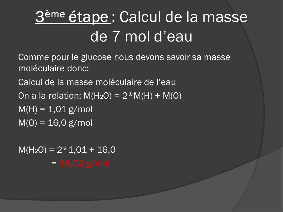 Ensuite nous calculons la masse de 7 mol deau: Calcul de la masse de 7 mol deau On a la relation : m = n*M n = 18,02 g/mol M = 7 mol m = 18,02*7 =126,14g = 126,14ml On a besoin de 126,14ml deau