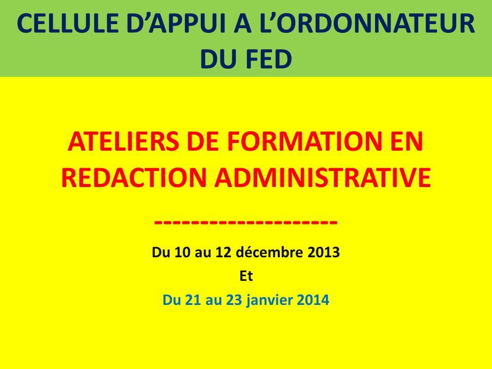 CELLULE DAPPUI A LORDONNATEUR DU FED ATELIERS DE FORMATION EN REDACTION ADMINISTRATIVE -------------------- Du 10 au 12 décembre 2013 Et Du 21 au 23 j