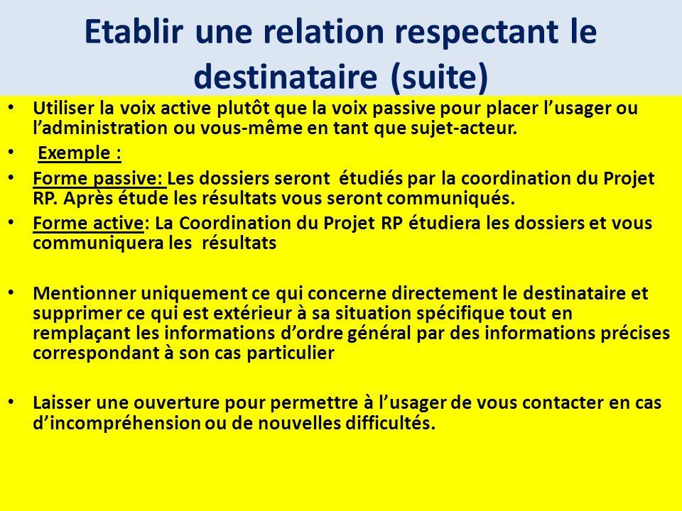 Etablir une relation respectant le destinataire (suite) Utiliser la voix active plutôt que la voix passive pour placer lusager ou ladministration ou v