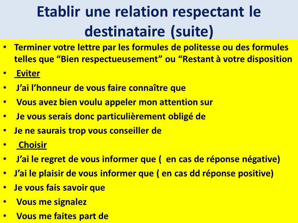 Etablir une relation respectant le destinataire (suite) Terminer votre lettre par les formules de politesse ou des formules telles que Bien respectueu