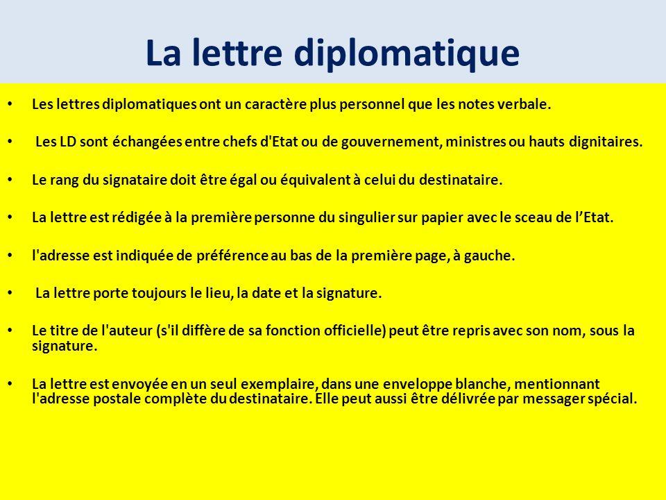 La lettre diplomatique Les lettres diplomatiques ont un caractère plus personnel que les notes verbale. Les LD sont échangées entre chefs d'Etat ou de