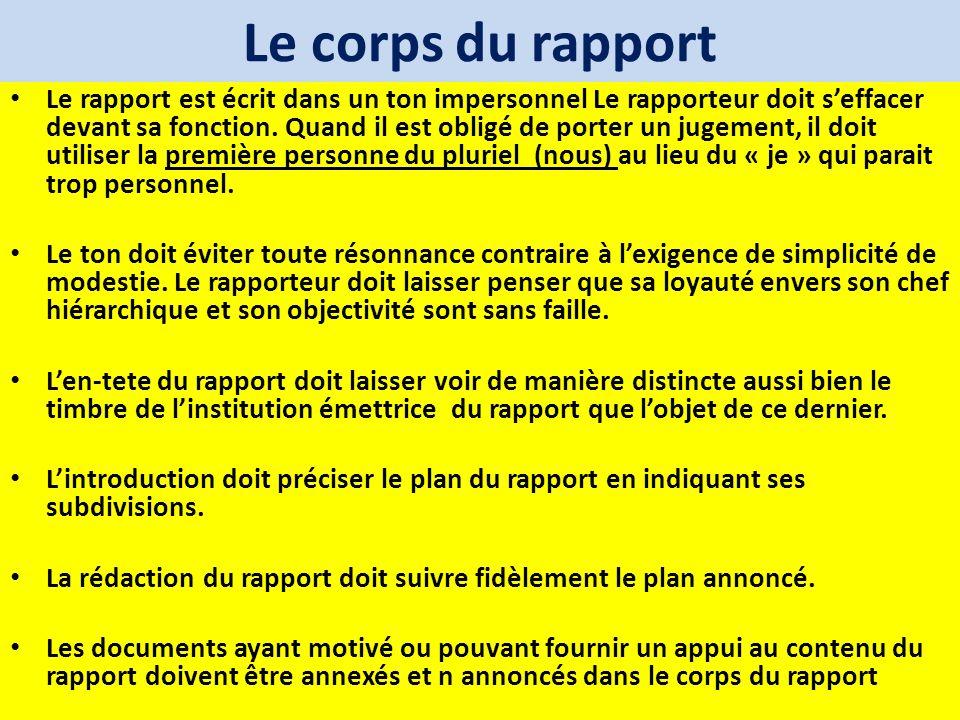 Le corps du rapport Le rapport est écrit dans un ton impersonnel Le rapporteur doit seffacer devant sa fonction. Quand il est obligé de porter un juge