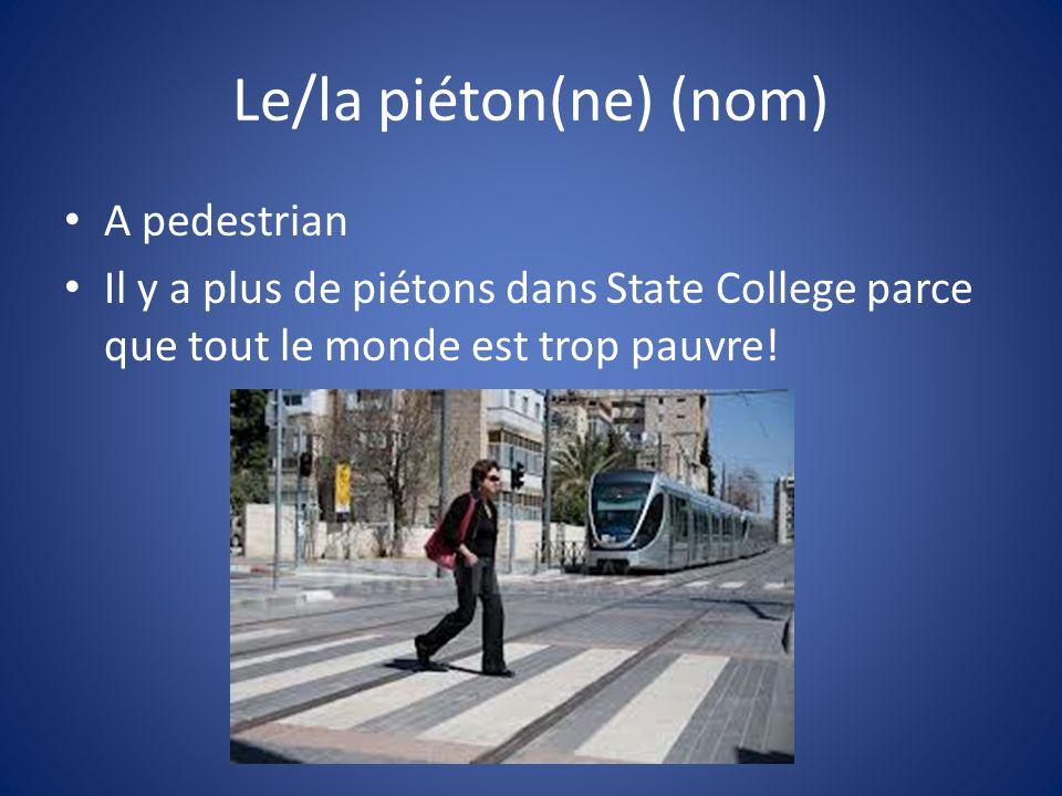 Le/la piéton(ne) (nom) A pedestrian Il y a plus de piétons dans State College parce que tout le monde est trop pauvre!