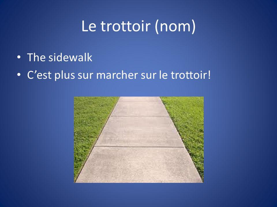Le trottoir (nom) The sidewalk Cest plus sur marcher sur le trottoir!