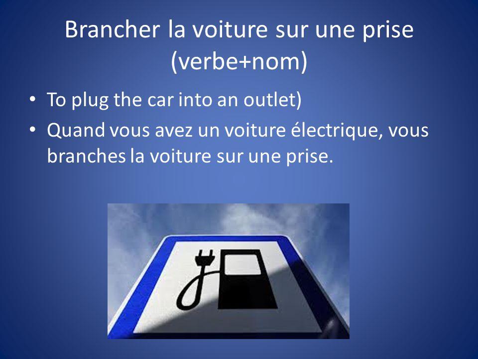 Brancher la voiture sur une prise (verbe+nom) To plug the car into an outlet) Quand vous avez un voiture électrique, vous branches la voiture sur une prise.