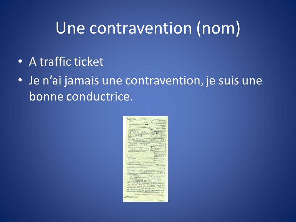 Une contravention (nom) A traffic ticket Je nai jamais une contravention, je suis une bonne conductrice.