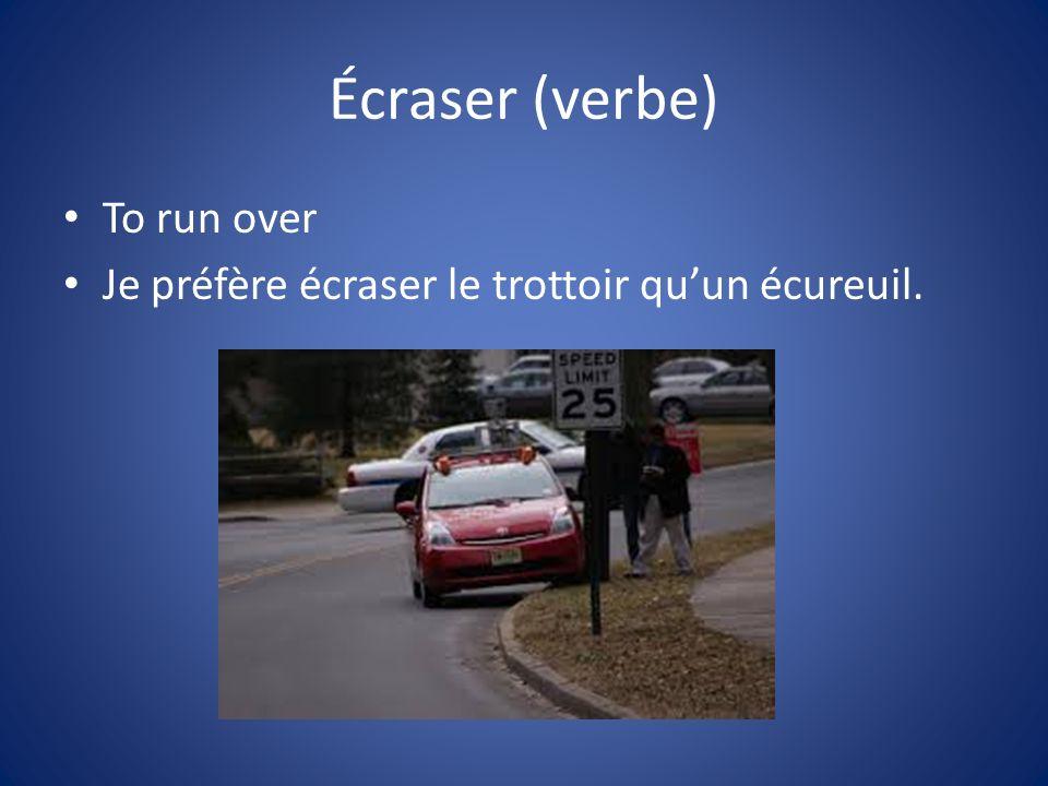 Écraser (verbe) To run over Je préfère écraser le trottoir quun écureuil.