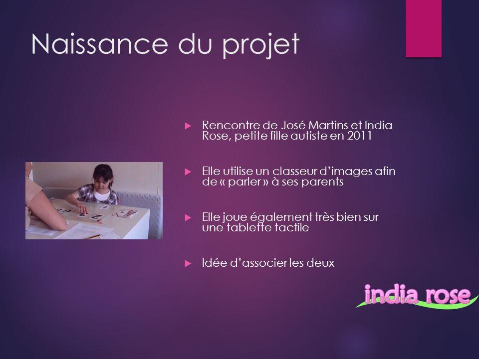 Naissance du projet Rencontre de José Martins et India Rose, petite fille autiste en 2011 Elle utilise un classeur dimages afin de « parler » à ses parents Elle joue également très bien sur une tablette tactile Idée dassocier les deux