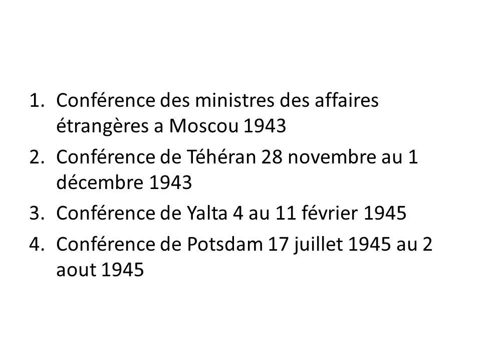 1.Conférence des ministres des affaires étrangères a Moscou 1943 2.Conférence de Téhéran 28 novembre au 1 décembre 1943 3.Conférence de Yalta 4 au 11 février 1945 4.Conférence de Potsdam 17 juillet 1945 au 2 aout 1945