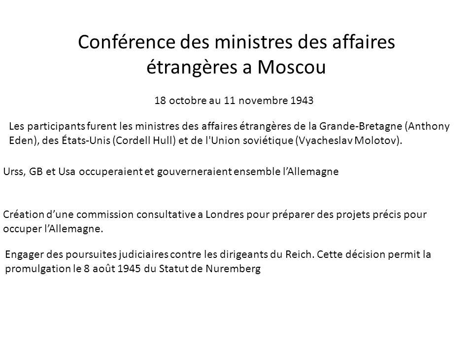 Conférence des ministres des affaires étrangères a Moscou 18 octobre au 11 novembre 1943 Les participants furent les ministres des affaires étrangères de la Grande-Bretagne (Anthony Eden), des États-Unis (Cordell Hull) et de l Union soviétique (Vyacheslav Molotov).