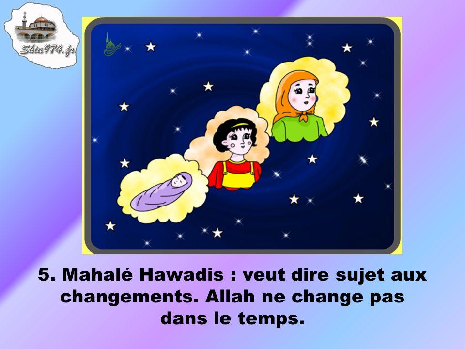 5. Mahalé Hawadis : veut dire sujet aux changements. Allah ne change pas dans le temps.