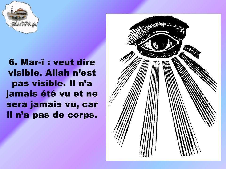 6. Mar-î : veut dire visible. Allah nest pas visible.