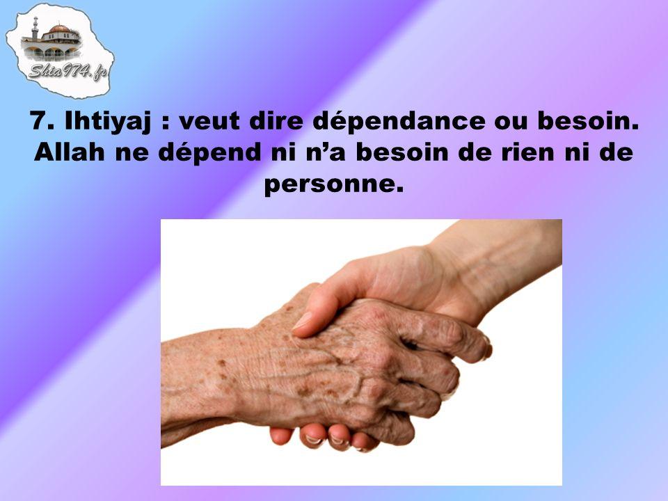 7. Ihtiyaj : veut dire dépendance ou besoin. Allah ne dépend ni na besoin de rien ni de personne.