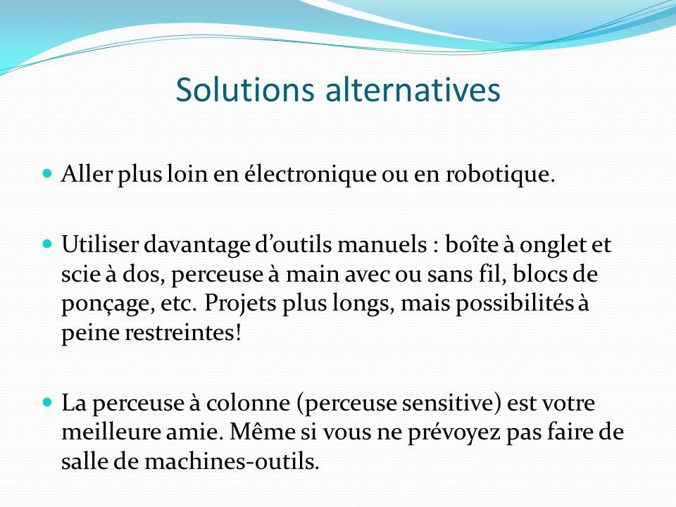 Solutions alternatives Aller plus loin en électronique ou en robotique. Utiliser davantage doutils manuels : boîte à onglet et scie à dos, perceuse à
