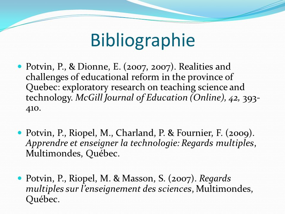 Bibliographie Potvin, P., & Dionne, E. (2007, 2007). Realities and challenges of educational reform in the province of Quebec: exploratory research on