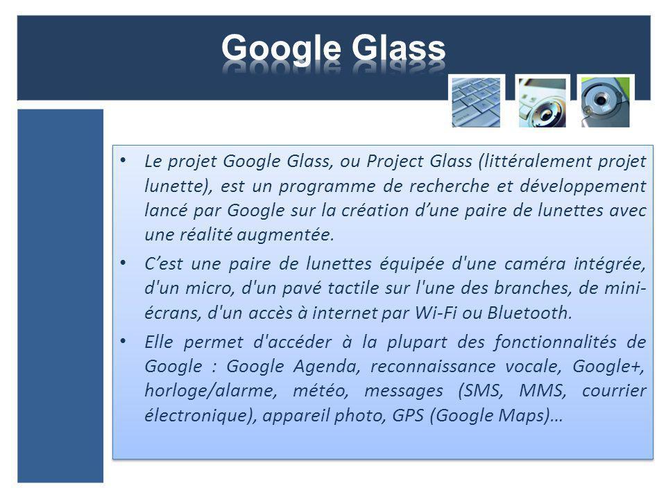 Le projet Google Glass, ou Project Glass (littéralement projet lunette), est un programme de recherche et développement lancé par Google sur la création dune paire de lunettes avec une réalité augmentée.