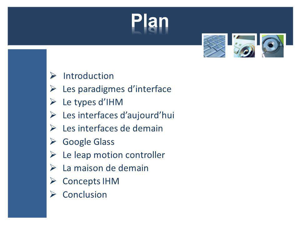 Introduction Les paradigmes dinterface Le types dIHM Les interfaces daujourdhui Les interfaces de demain Google Glass Le leap motion controller La maison de demain Concepts IHM Conclusion
