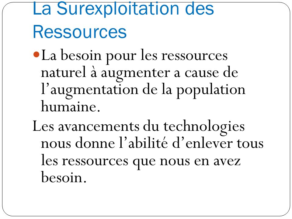 La Surexploitation des Ressources La besoin pour les ressources naturel à augmenter a cause de laugmentation de la population humaine. Les avancements