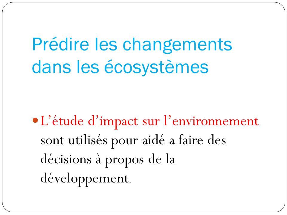 Prédire les changements dans les écosystèmes Létude dimpact sur lenvironnement sont utilisés pour aidé a faire des décisions à propos de la développement.