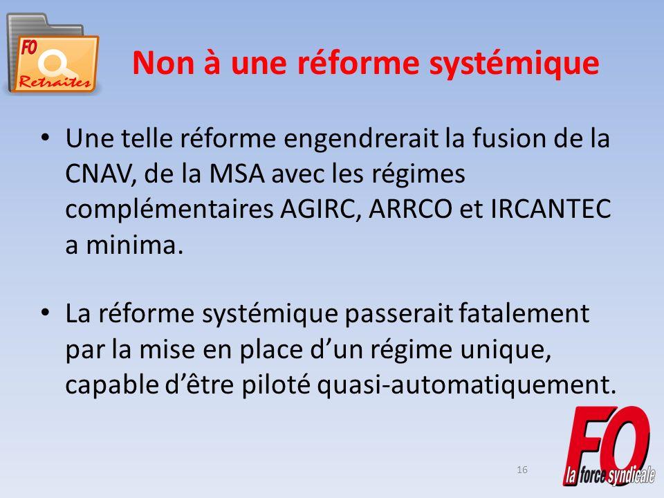 16 Non à une réforme systémique Une telle réforme engendrerait la fusion de la CNAV, de la MSA avec les régimes complémentaires AGIRC, ARRCO et IRCANTEC a minima.