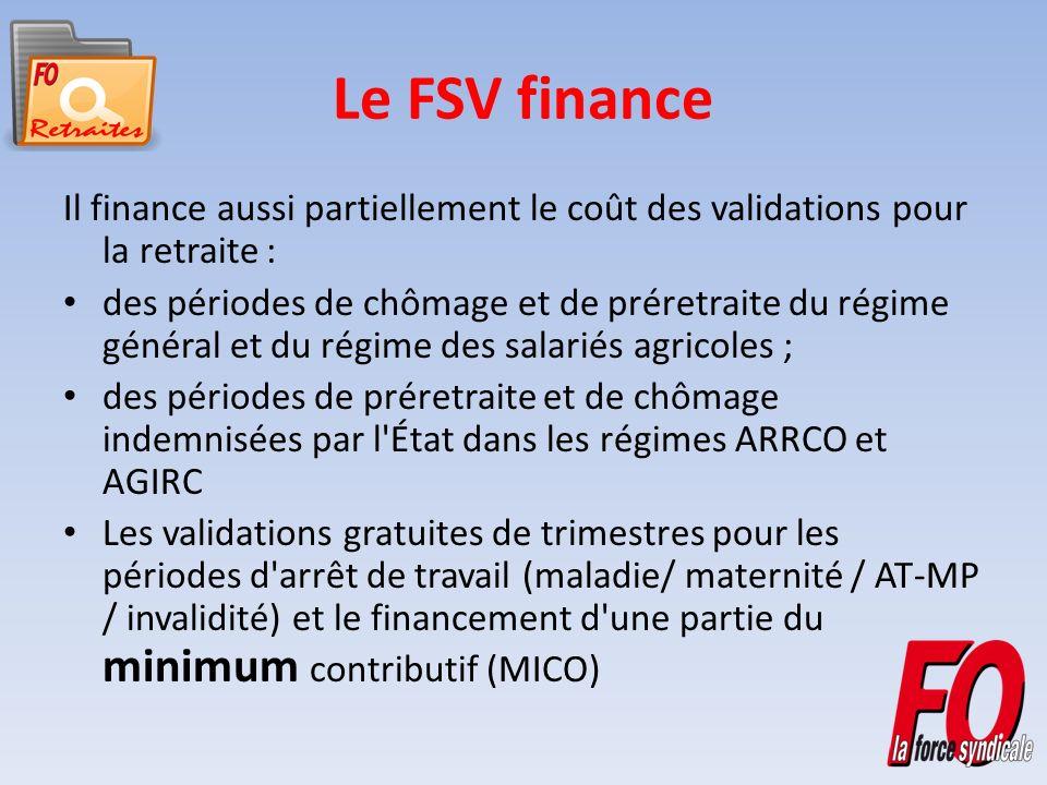 Le FSV finance Il finance aussi partiellement le coût des validations pour la retraite : des périodes de chômage et de préretraite du régime général et du régime des salariés agricoles ; des périodes de préretraite et de chômage indemnisées par l État dans les régimes ARRCO et AGIRC Les validations gratuites de trimestres pour les périodes d arrêt de travail (maladie/ maternité / AT-MP / invalidité) et le financement d une partie du minimum contributif (MICO)
