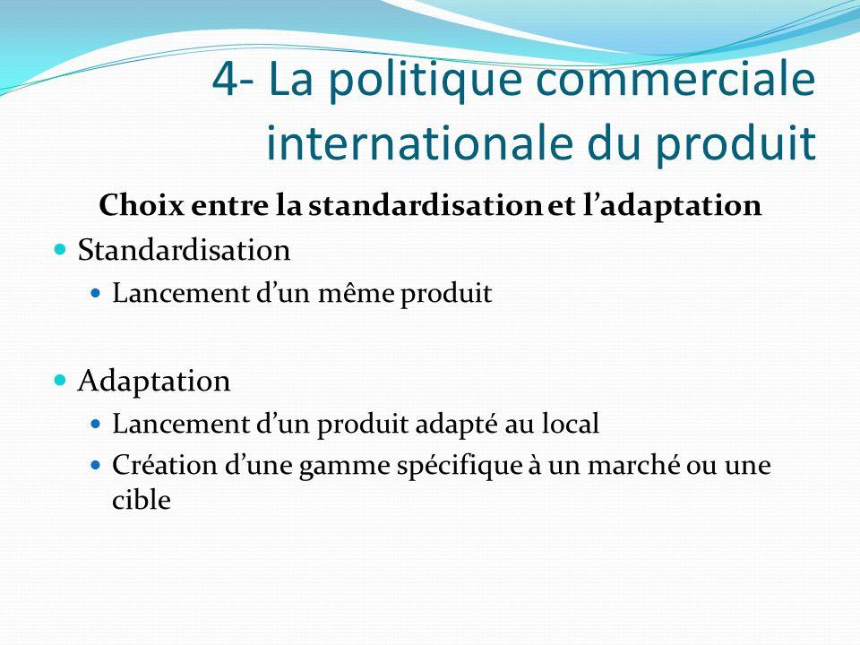 4- La politique commerciale internationale du produit Choix entre la standardisation et ladaptation Standardisation Lancement dun même produit Adaptat