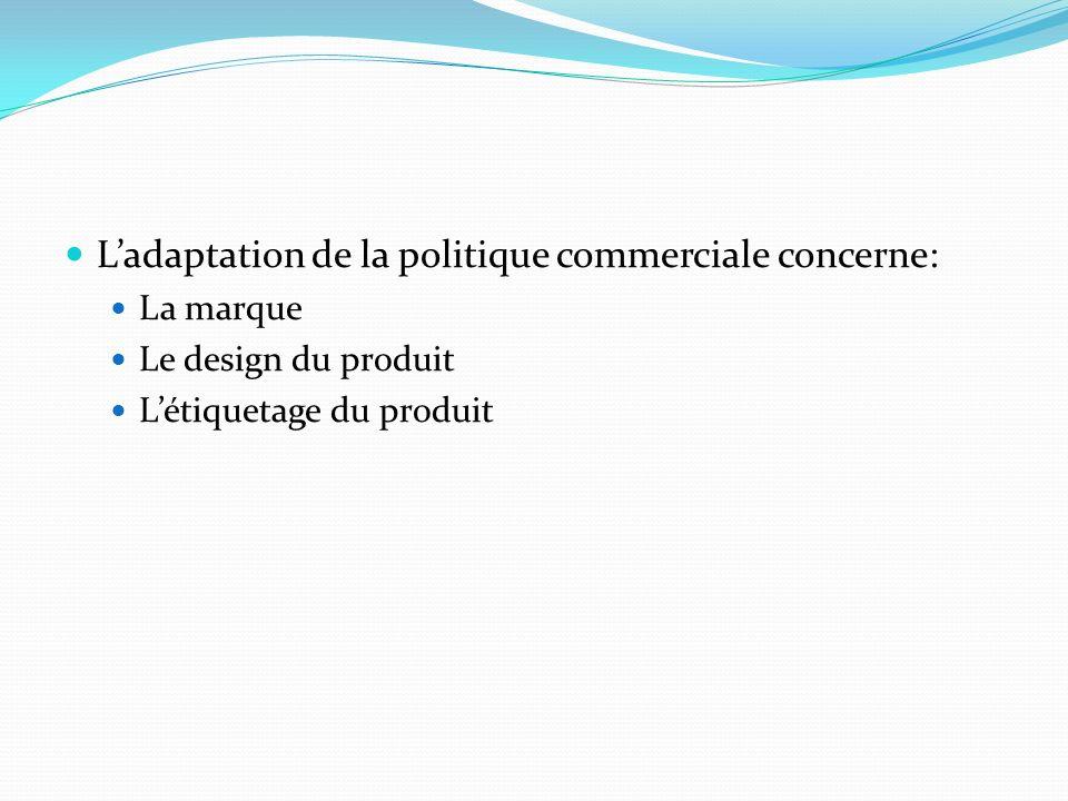 Ladaptation de la politique commerciale concerne: La marque Le design du produit Létiquetage du produit