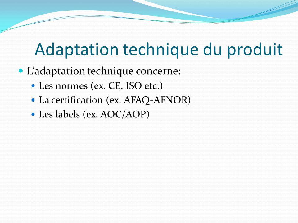 Adaptation technique du produit Ladaptation technique concerne: Les normes (ex. CE, ISO etc.) La certification (ex. AFAQ-AFNOR) Les labels (ex. AOC/AO