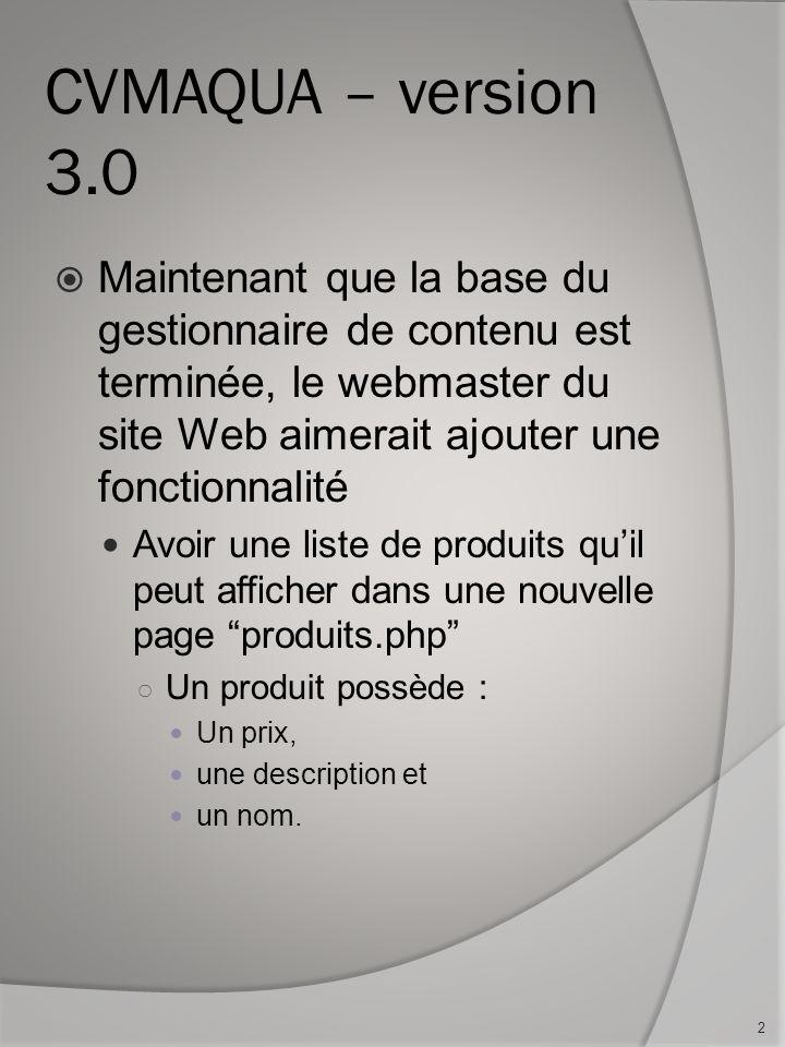 CVMAQUA – version 3.0 Maintenant que la base du gestionnaire de contenu est terminée, le webmaster du site Web aimerait ajouter une fonctionnalité Avoir une liste de produits quil peut afficher dans une nouvelle page produits.php Un produit possède : Un prix, une description et un nom.
