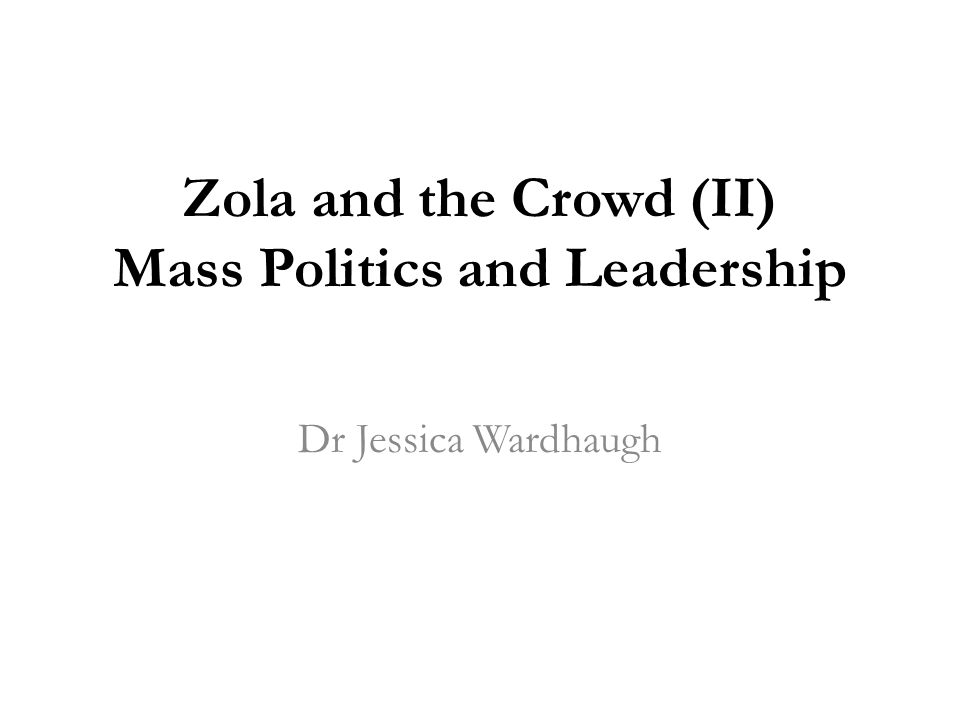 Zola and the Crowd (II) Mass Politics and Leadership Dr Jessica Wardhaugh