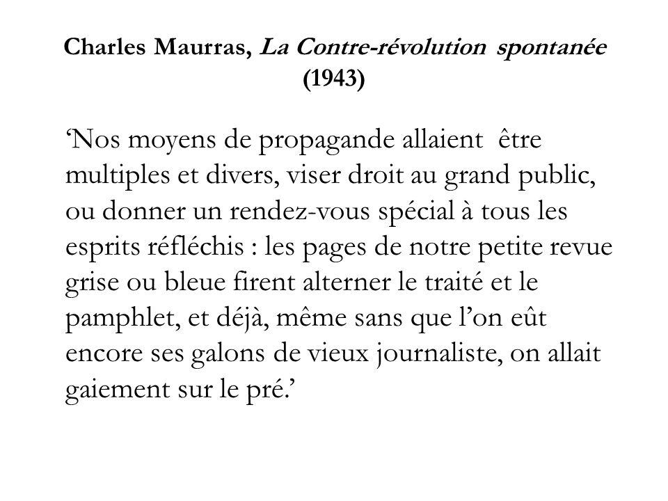Charles Maurras, La Contre-révolution spontanée (1943) Nos moyens de propagande allaient être multiples et divers, viser droit au grand public, ou don