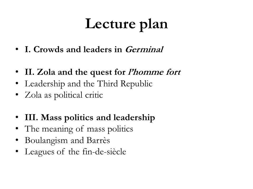 Lecture plan I. Crowds and leaders in Germinal II. Zola and the quest for lhomme fort Leadership and the Third Republic Zola as political critic III.