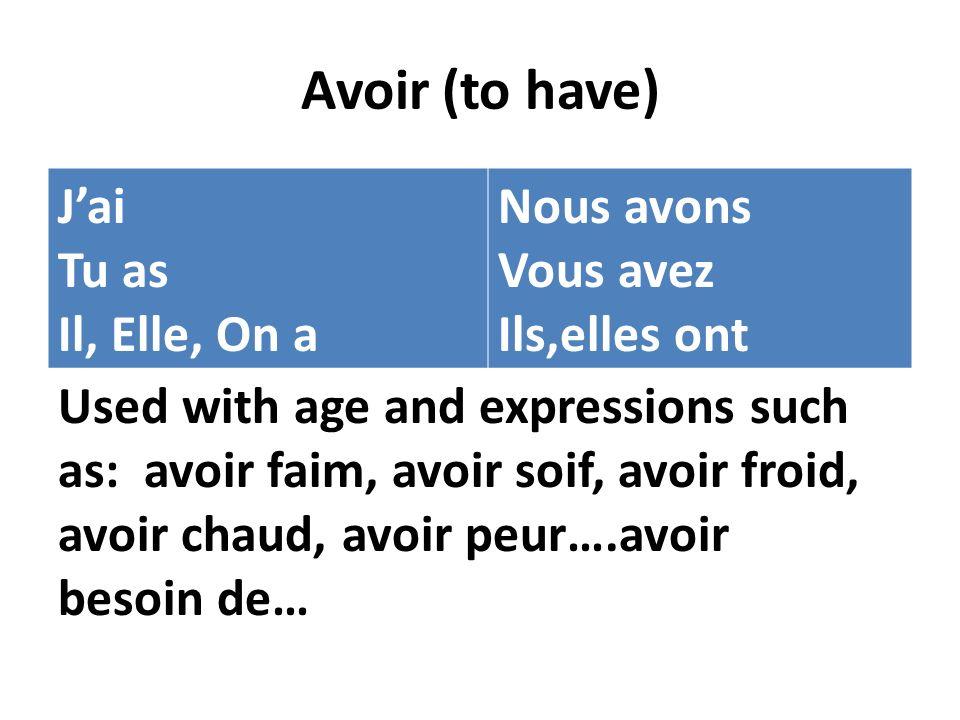 Avoir (to have) Jai Tu as Il, Elle, On a Nous avons Vous avez Ils,elles ont Used with age and expressions such as: avoir faim, avoir soif, avoir froid