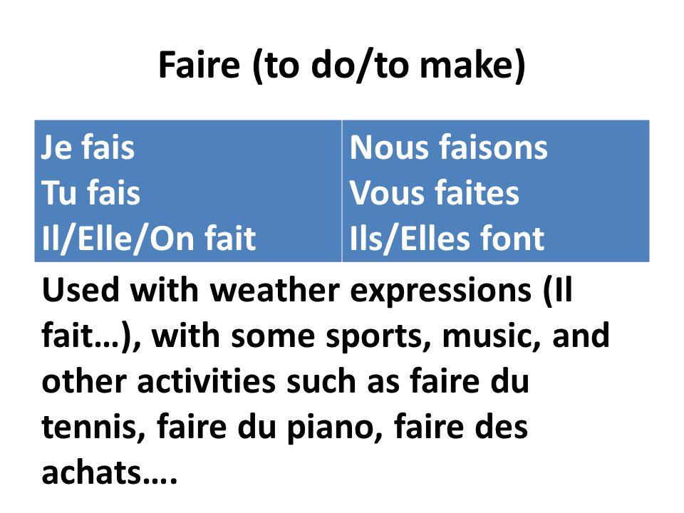 Faire (to do/to make) Je fais Tu fais Il/Elle/On fait Nous faisons Vous faites Ils/Elles font Used with weather expressions (Il fait…), with some sports, music, and other activities such as faire du tennis, faire du piano, faire des achats….