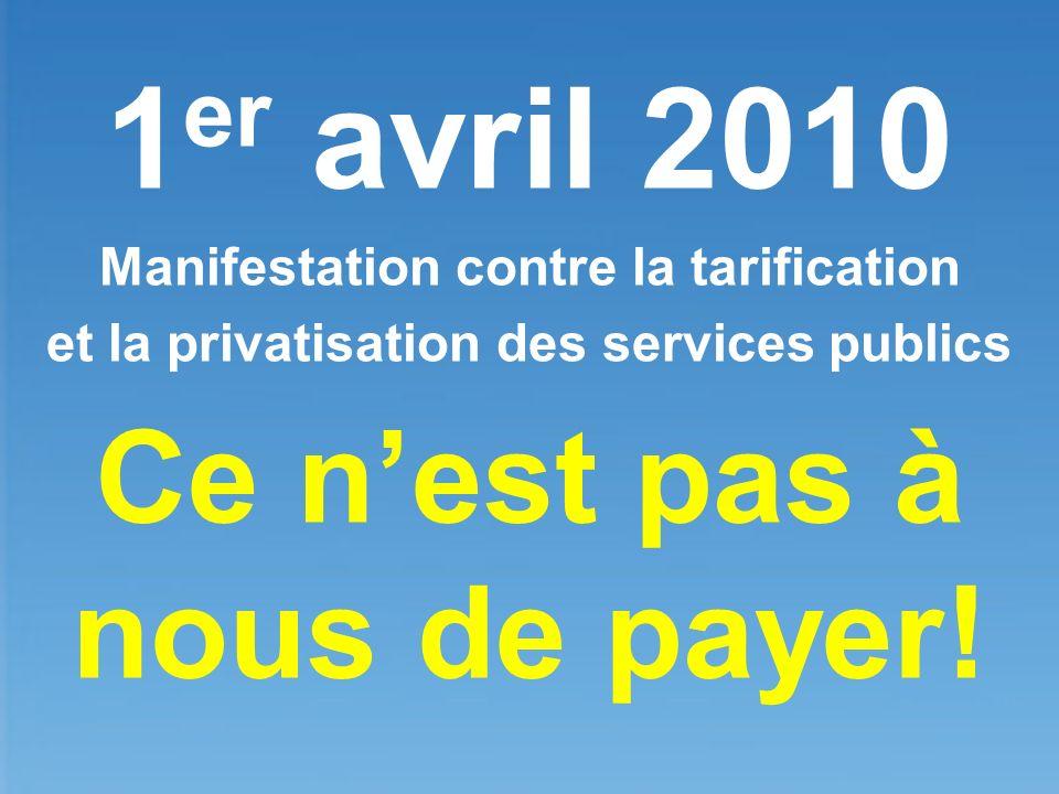 1 er avril 2010 Manifestation contre la tarification et la privatisation des services publics Ce nest pas à nous de payer!