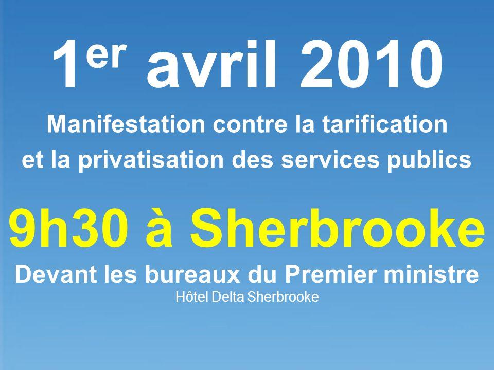 1 er avril 2010 Manifestation contre la tarification et la privatisation des services publics 9h30 à Sherbrooke Devant les bureaux du Premier ministre Hôtel Delta Sherbrooke