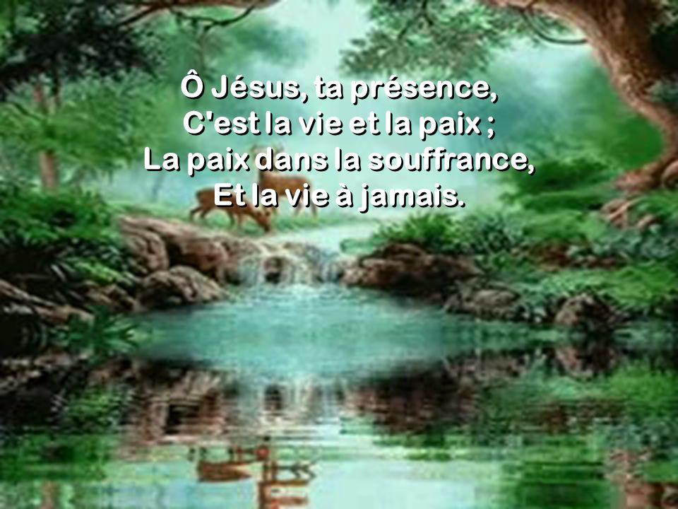 Ô Jésus, ta présence, C'est la vie et la paix ; La paix dans la souffrance, Et la vie à jamais. Ô Jésus, ta présence, C'est la vie et la paix ; La pai