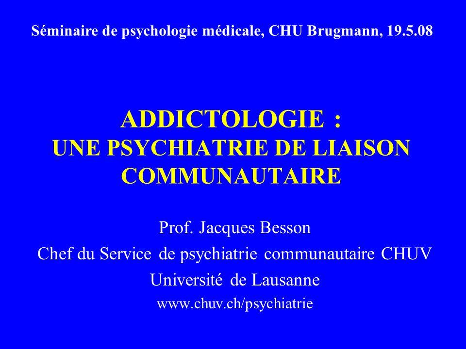 ADDICTOLOGIE : UNE PSYCHIATRIE DE LIAISON COMMUNAUTAIRE Prof.