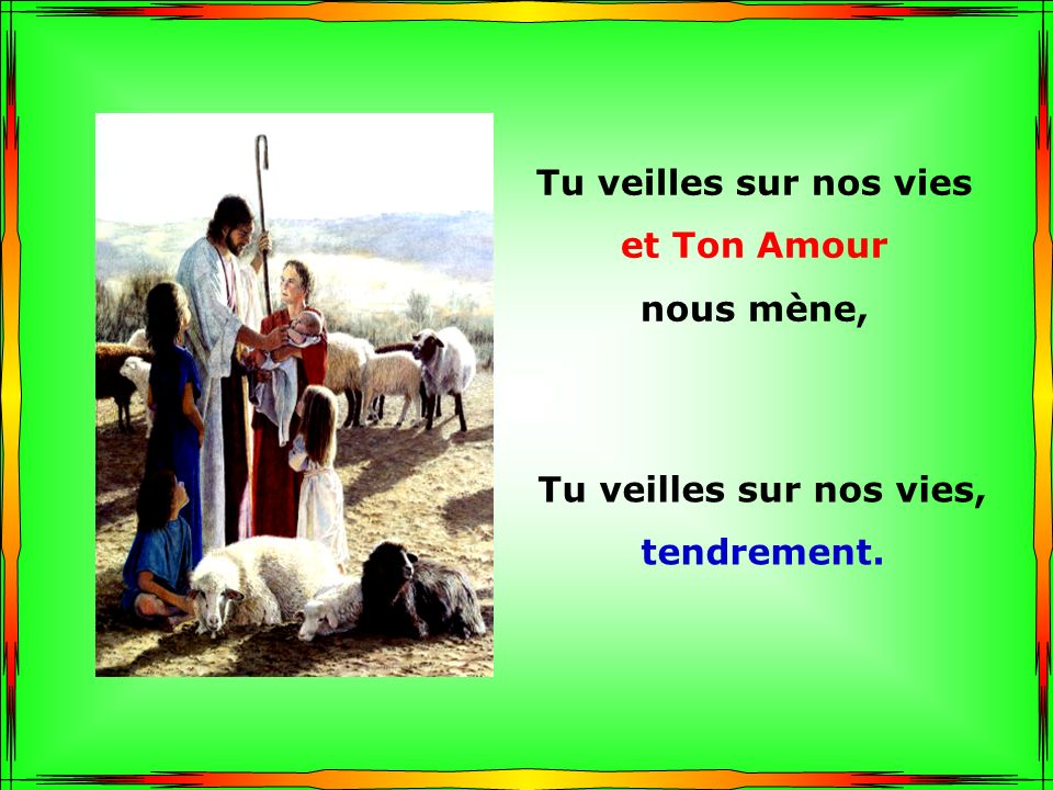 .. Tu veilles sur nos vies et Ton Amour nous mène, Tu veilles sur nos vies, Tendrement.