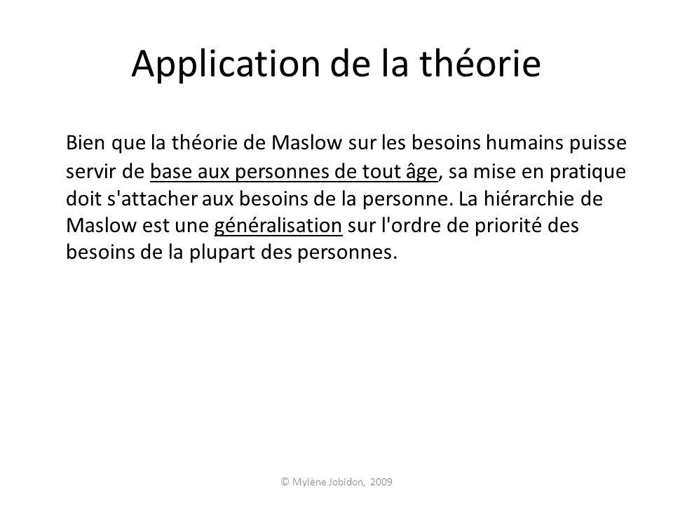 © Mylène Jobidon, 2009 Application de la théorie Bien que la théorie de Maslow sur les besoins humains puisse servir de base aux personnes de tout âge, sa mise en pratique doit s attacher aux besoins de la personne.
