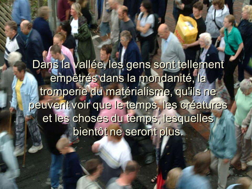 Dans la vallée, les gens sont tellement empêtrés dans la mondanité, la tromperie du matérialisme, qu'ils ne peuvent voir que le temps, les créatures e