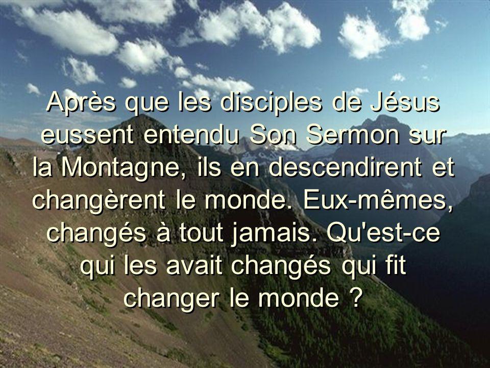 Après que les disciples de Jésus eussent entendu Son Sermon sur la Montagne, ils en descendirent et changèrent le monde. Eux-mêmes, changés à tout jam