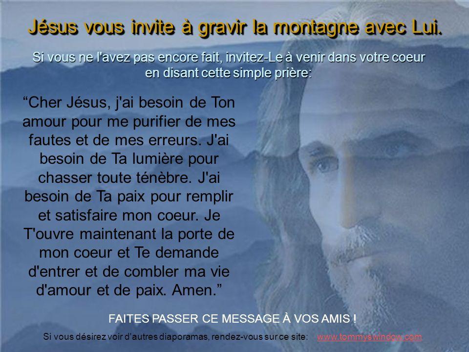 Jésus vous invite à gravir la montagne avec Lui. Si vous ne l'avez pas encore fait, invitez-Le à venir dans votre coeur en disant cette simple prière: