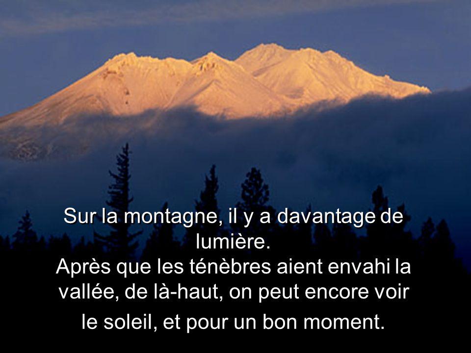 Sur la montagne, il y a davantage de lumière. Après que les ténèbres aient envahi la vallée, de là-haut, on peut encore voir le soleil, et pour un bon